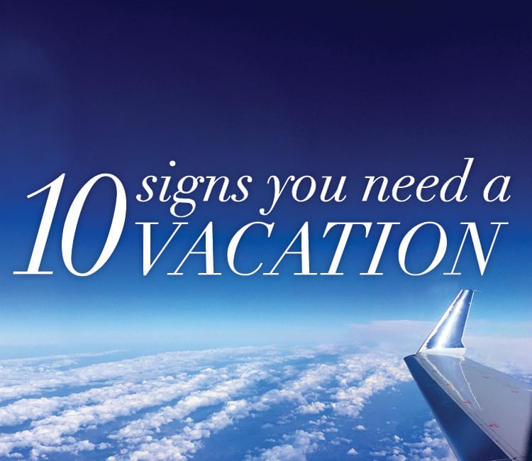 10 Signs You Need A Vacation
